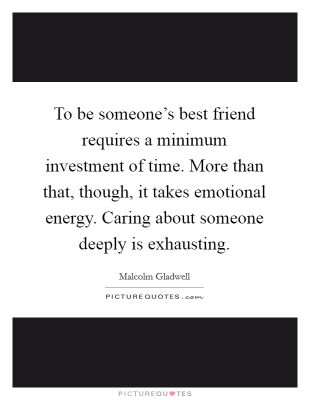 To be someone's best friend requires a minimum investment of time. More than that, though, it takes emotional energy. Caring about someone deeply is exhausting Picture Quote #1