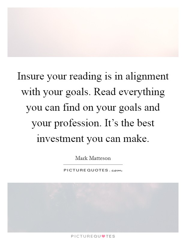 Insure your reading is in alignment with your goals. Read everything you can find on your goals and your profession. It's the best investment you can make Picture Quote #1