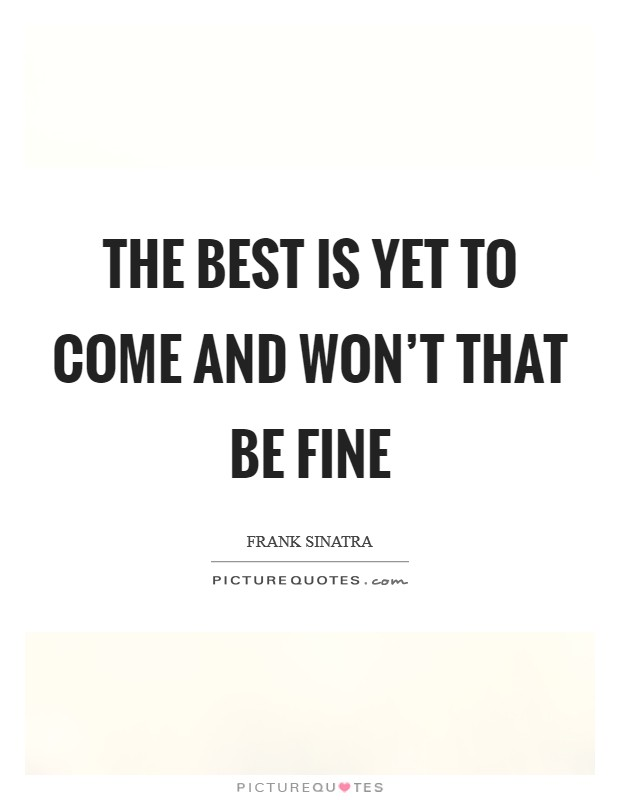 The best is yet to come and won't that be fine Picture Quote #1