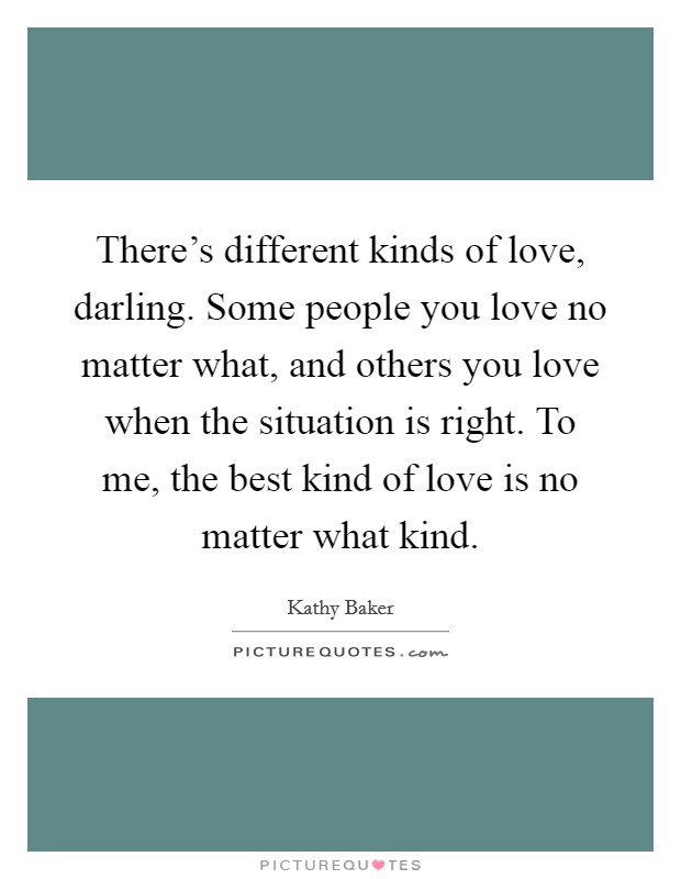 There's different kinds of love, darling. Some people you love no matter what, and others you love when the situation is right. To me, the best kind of love is no matter what kind Picture Quote #1