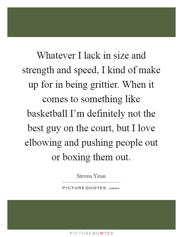 Whatever I lack in size and strength and speed, I kind of make up for in being grittier. When it comes to something like basketball I'm definitely not the best guy on the court, but I love elbowing and pushing people out or boxing them out. Picture Quote #1