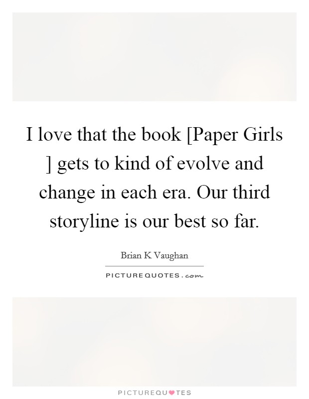 I love that the book [Paper Girls ] gets to kind of evolve and change in each era. Our third storyline is our best so far Picture Quote #1