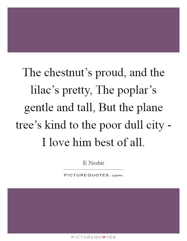 The chestnut's proud, and the lilac's pretty, The poplar's gentle and tall, But the plane tree's kind to the poor dull city - I love him best of all Picture Quote #1