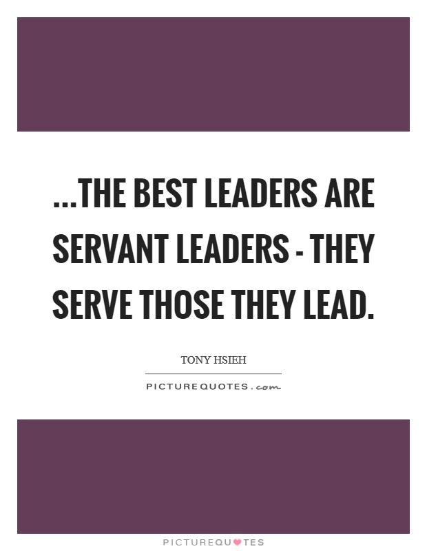 ...the best leaders are servant leaders - they serve those they lead Picture Quote #1