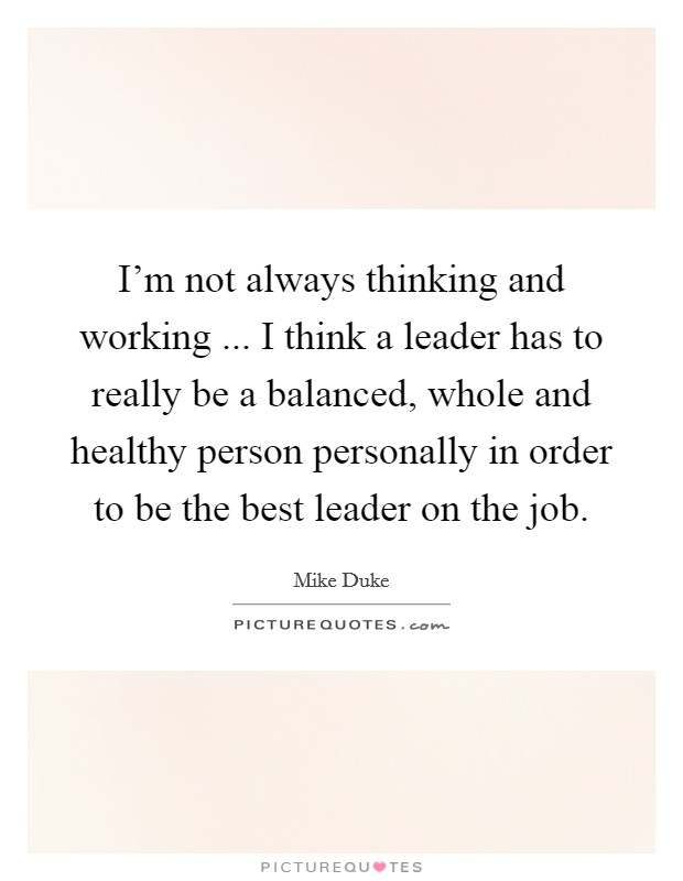 I'm not always thinking and working ... I think a leader has to really be a balanced, whole and healthy person personally in order to be the best leader on the job Picture Quote #1