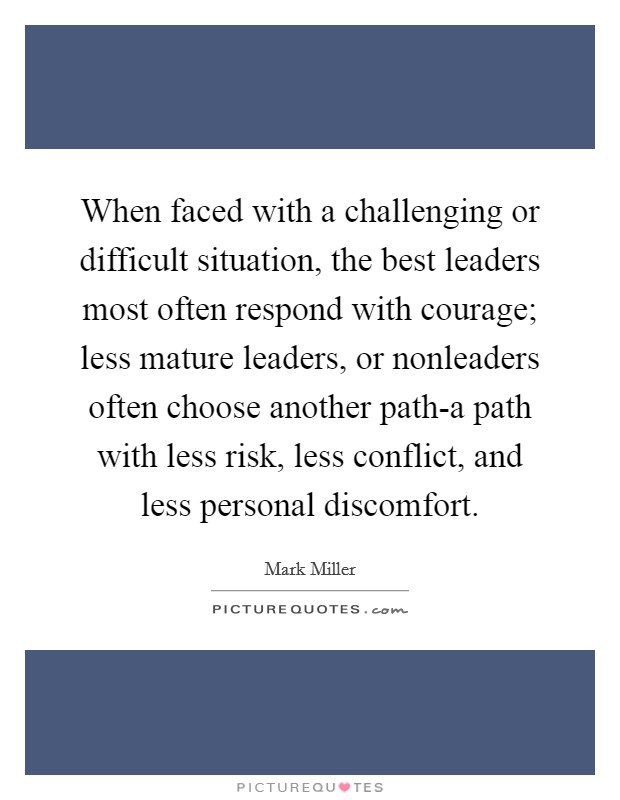 When faced with a challenging or difficult situation, the best leaders most often respond with courage; less mature leaders, or nonleaders often choose another path-a path with less risk, less conflict, and less personal discomfort Picture Quote #1