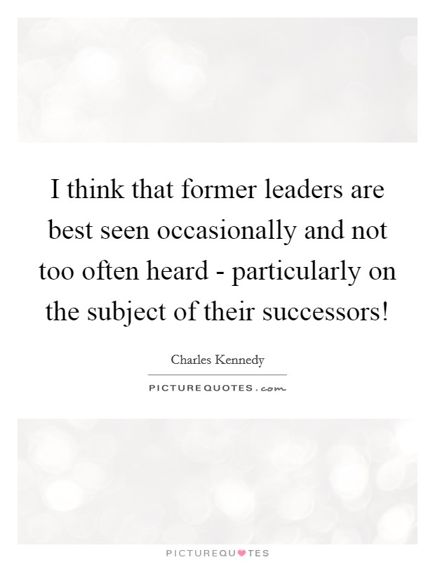 I think that former leaders are best seen occasionally and not too often heard - particularly on the subject of their successors! Picture Quote #1