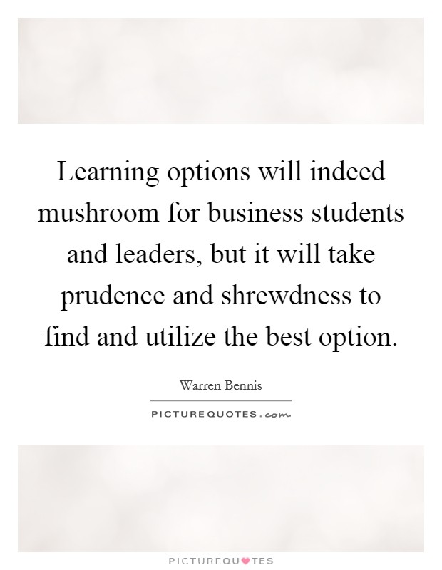 Learning options will indeed mushroom for business students and leaders, but it will take prudence and shrewdness to find and utilize the best option Picture Quote #1