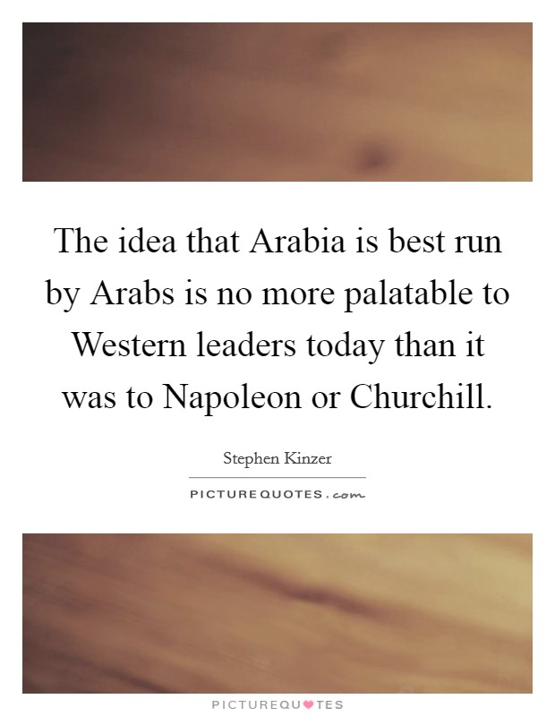 The idea that Arabia is best run by Arabs is no more palatable to Western leaders today than it was to Napoleon or Churchill Picture Quote #1