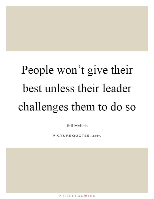 People won't give their best unless their leader challenges them to do so Picture Quote #1