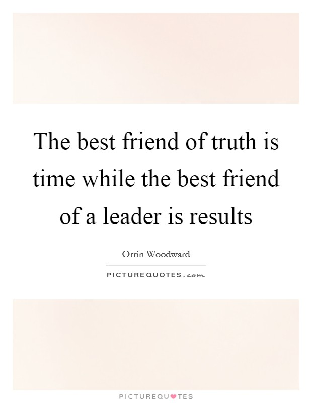 The best friend of truth is time while the best friend of a leader is results Picture Quote #1