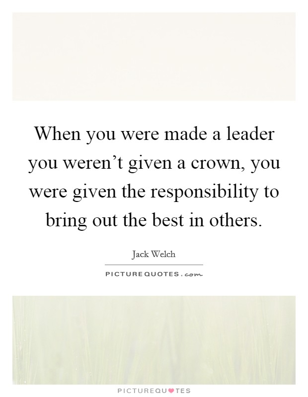When you were made a leader you weren't given a crown, you were given the responsibility to bring out the best in others Picture Quote #1