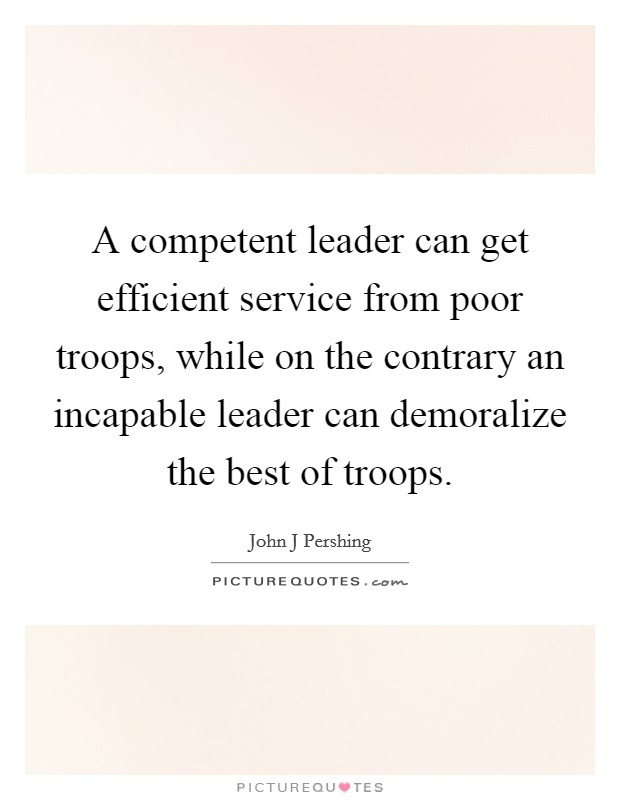 A competent leader can get efficient service from poor troops, while on the contrary an incapable leader can demoralize the best of troops. Picture Quote #1