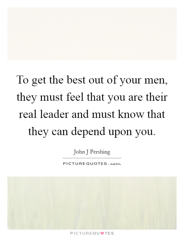 To get the best out of your men, they must feel that you are their real leader and must know that they can depend upon you Picture Quote #1