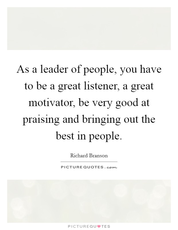 As a leader of people, you have to be a great listener, a great motivator, be very good at praising and bringing out the best in people Picture Quote #1