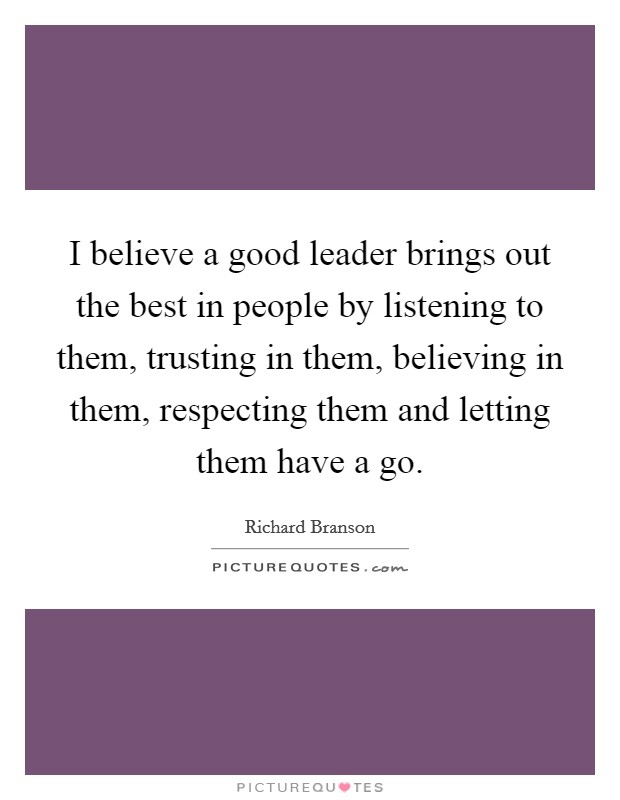 I believe a good leader brings out the best in people by listening to them, trusting in them, believing in them, respecting them and letting them have a go. Picture Quote #1