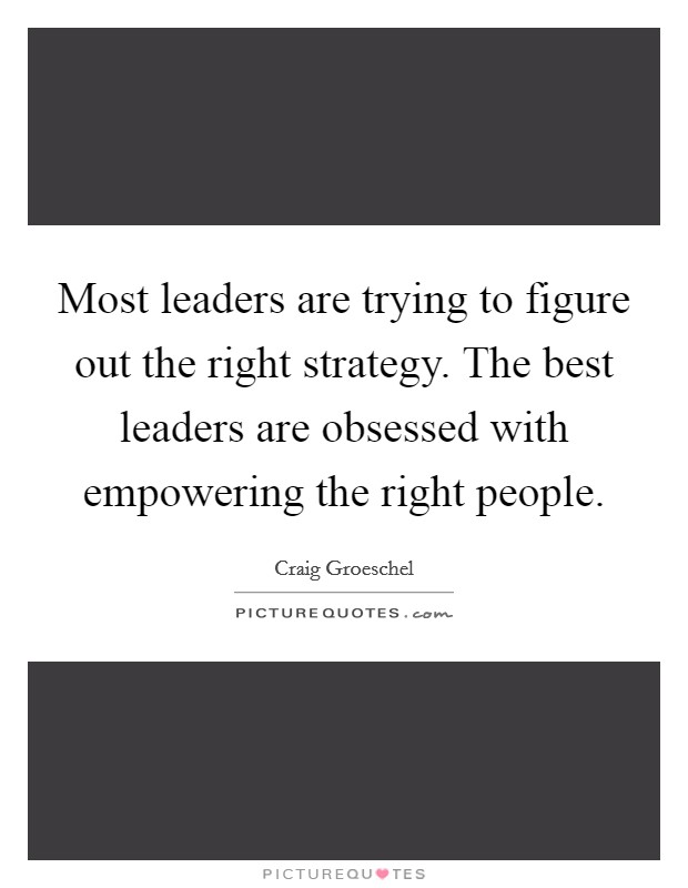 Most leaders are trying to figure out the right strategy. The best leaders are obsessed with empowering the right people Picture Quote #1