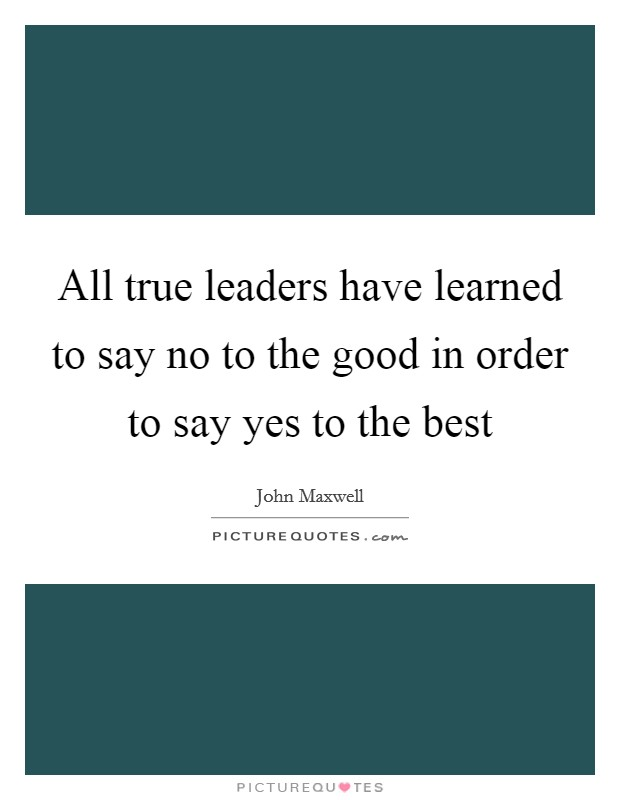 All true leaders have learned to say no to the good in order to say yes to the best Picture Quote #1