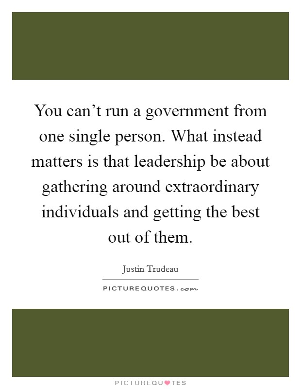 You can't run a government from one single person. What instead matters is that leadership be about gathering around extraordinary individuals and getting the best out of them Picture Quote #1