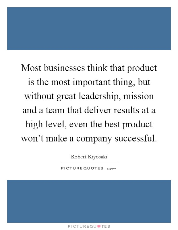 Most businesses think that product is the most important thing, but without great leadership, mission and a team that deliver results at a high level, even the best product won't make a company successful Picture Quote #1