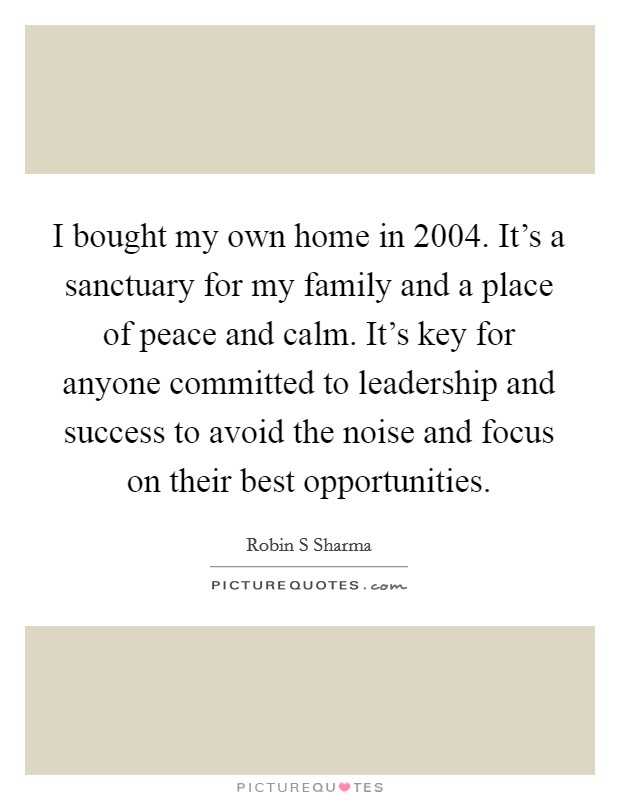 I bought my own home in 2004. It's a sanctuary for my family and a place of peace and calm. It's key for anyone committed to leadership and success to avoid the noise and focus on their best opportunities Picture Quote #1