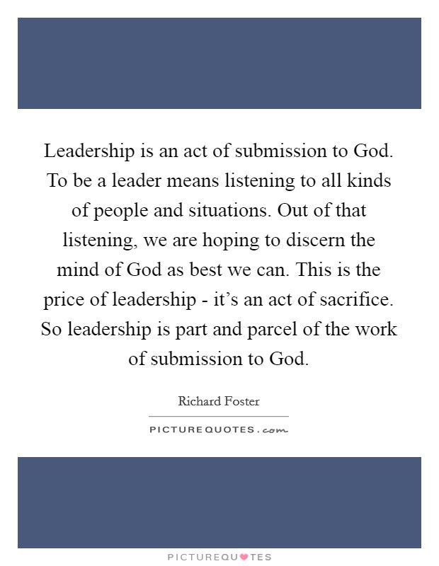 Leadership is an act of submission to God. To be a leader means listening to all kinds of people and situations. Out of that listening, we are hoping to discern the mind of God as best we can. This is the price of leadership - it's an act of sacrifice. So leadership is part and parcel of the work of submission to God Picture Quote #1