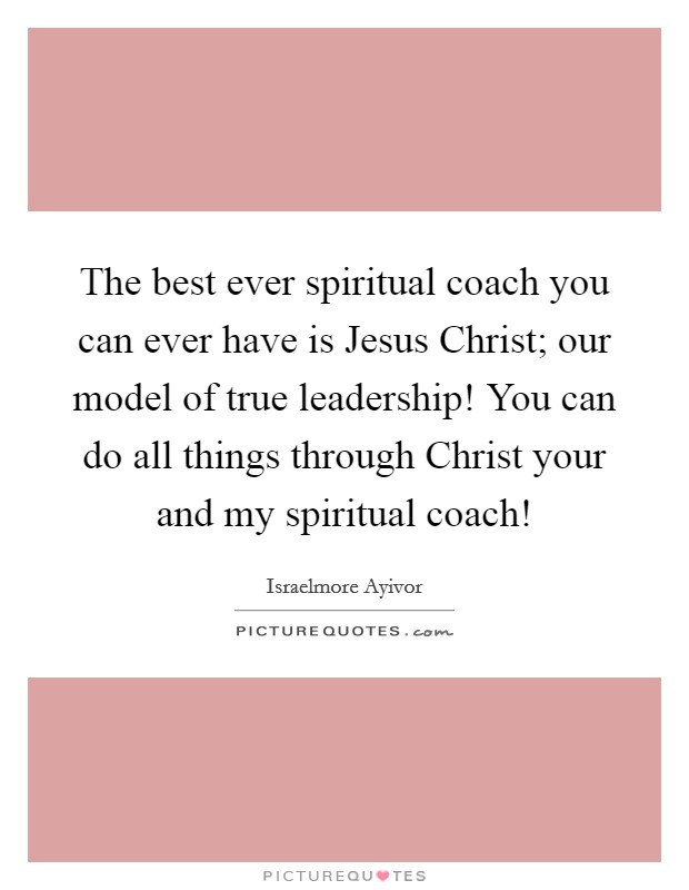 The best ever spiritual coach you can ever have is Jesus Christ; our model of true leadership! You can do all things through Christ your and my spiritual coach! Picture Quote #1