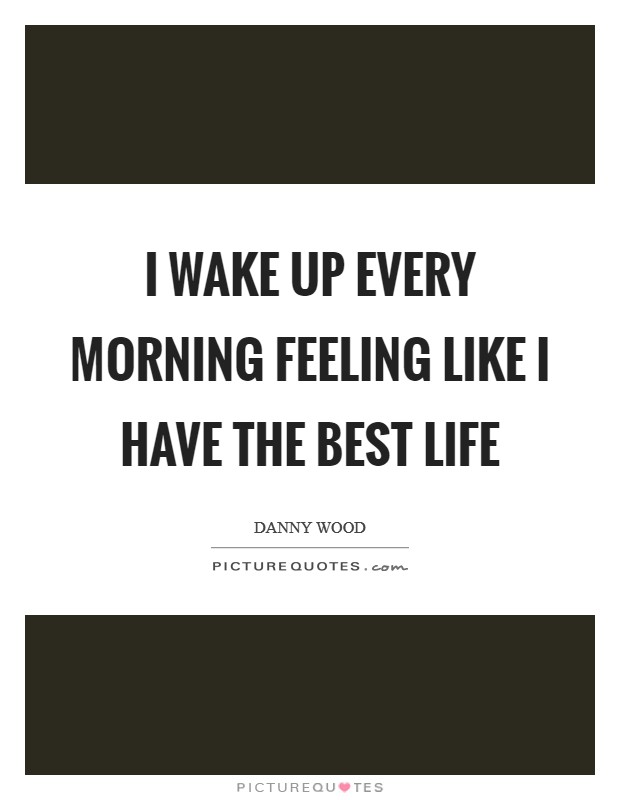 I wake up every morning feeling like I have the best life Picture Quote #1