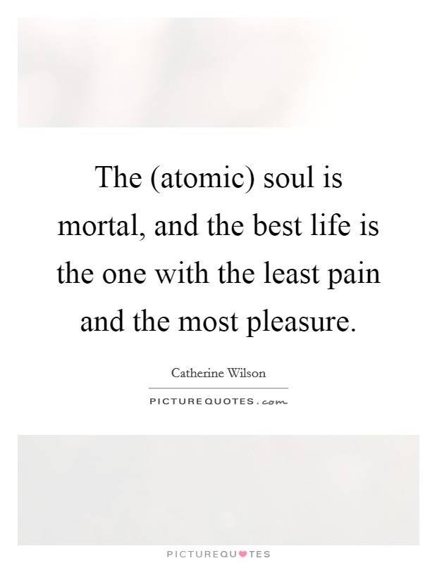The (atomic) soul is mortal, and the best life is the one with the least pain and the most pleasure Picture Quote #1