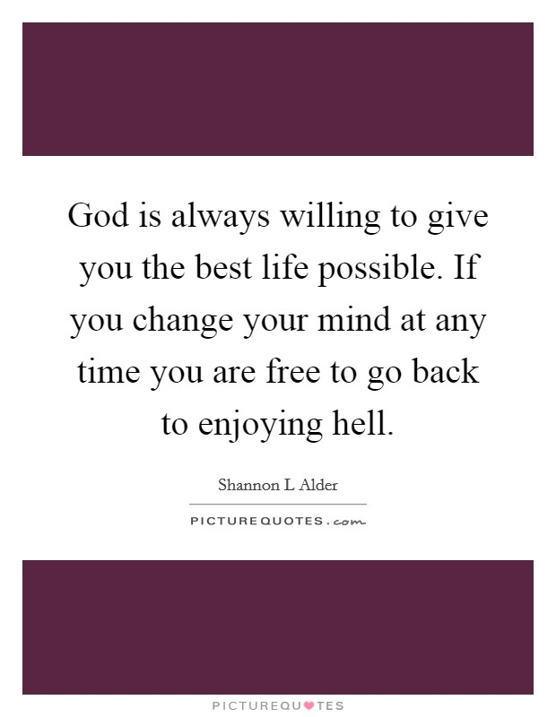 God is always willing to give you the best life possible. If you change your mind at any time you are free to go back to enjoying hell Picture Quote #1