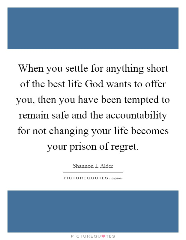 When you settle for anything short of the best life God wants to offer you, then you have been tempted to remain safe and the accountability for not changing your life becomes your prison of regret Picture Quote #1
