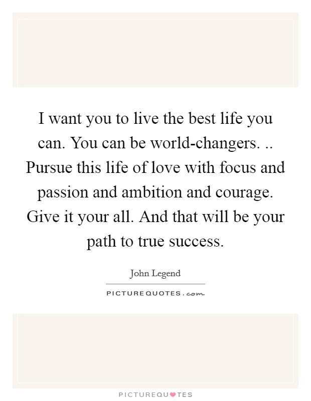 I want you to live the best life you can. You can be world-changers. .. Pursue this life of love with focus and passion and ambition and courage. Give it your all. And that will be your path to true success Picture Quote #1