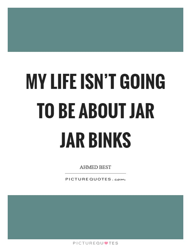 My life isn't going to be about Jar Jar Binks Picture Quote #1