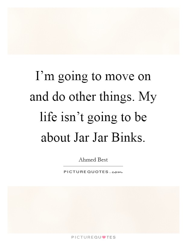 I'm going to move on and do other things. My life isn't going to be about Jar Jar Binks Picture Quote #1