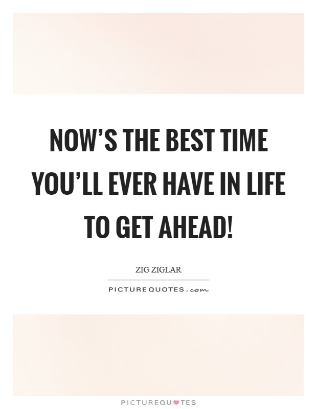 Now's the best time you'll ever have in life to get ahead! Picture Quote #1