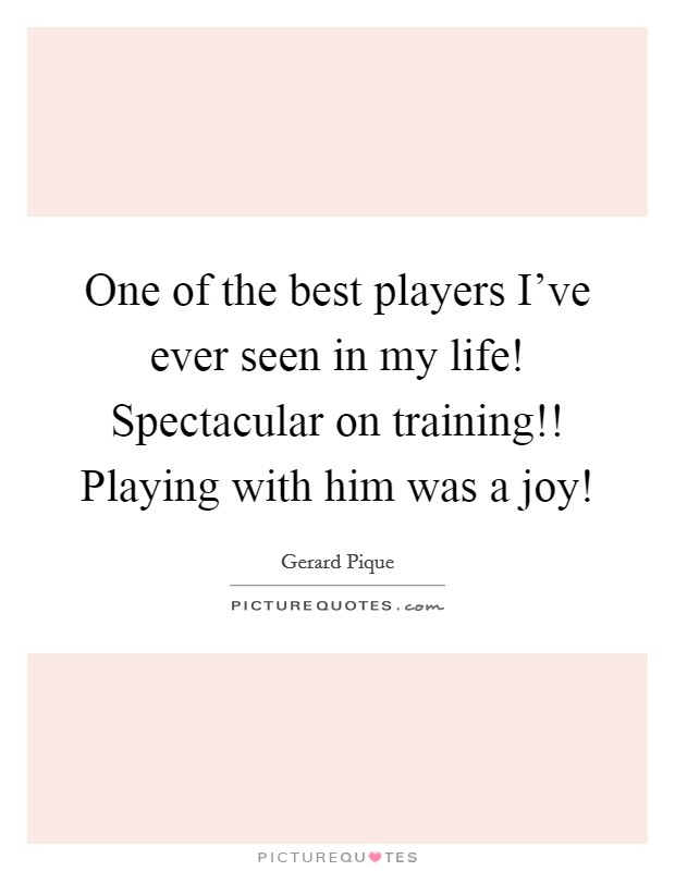 One of the best players I've ever seen in my life! Spectacular on training!! Playing with him was a joy! Picture Quote #1