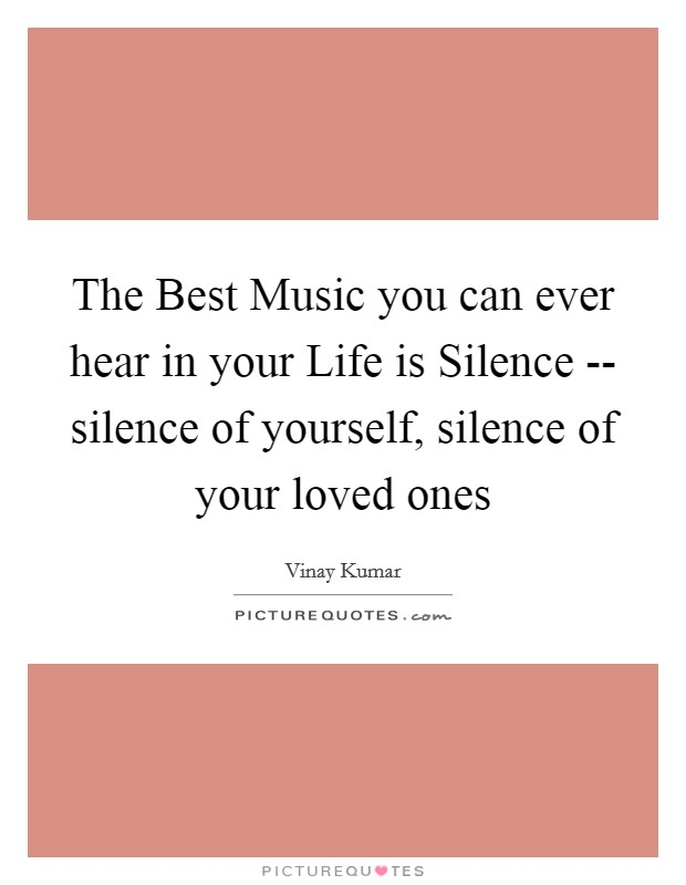The Best Music you can ever hear in your Life is Silence -- silence of yourself, silence of your loved ones Picture Quote #1
