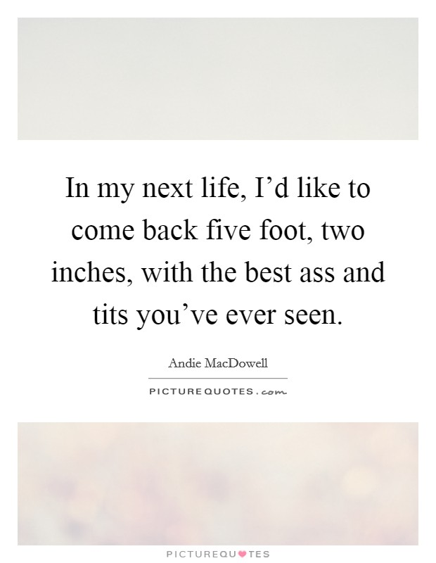 In my next life, I'd like to come back five foot, two inches, with the best ass and tits you've ever seen Picture Quote #1