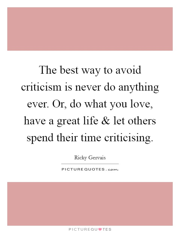 The best way to avoid criticism is never do anything ever. Or, do what you love, have a great life and let others spend their time criticising Picture Quote #1