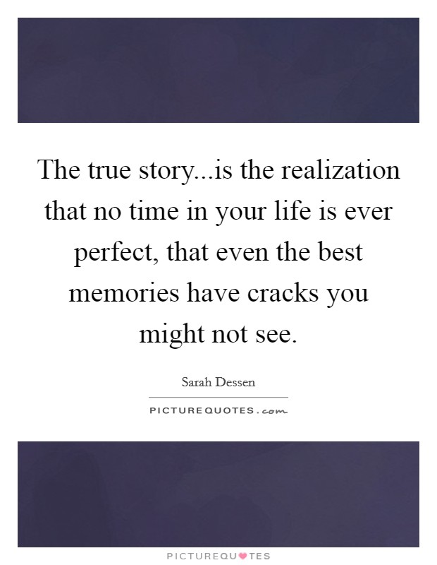 The true story...is the realization that no time in your life is ever perfect, that even the best memories have cracks you might not see Picture Quote #1