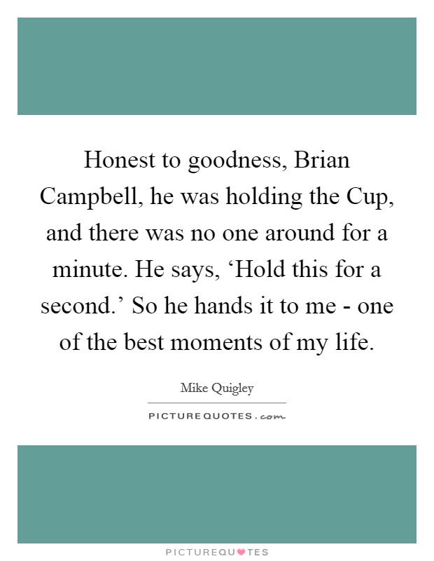 Honest to goodness, Brian Campbell, he was holding the Cup, and there was no one around for a minute. He says, 'Hold this for a second.' So he hands it to me - one of the best moments of my life. Picture Quote #1