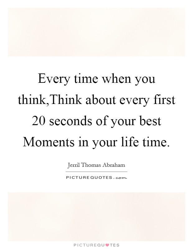 Every time when you think,Think about every first 20 seconds of your best Moments in your life time Picture Quote #1