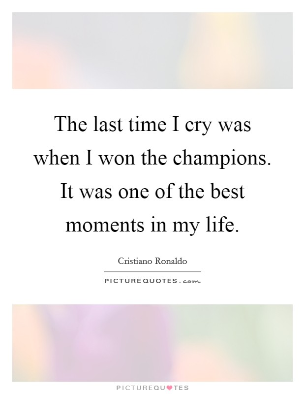 The last time I cry was when I won the champions. It was one of the best moments in my life. Picture Quote #1
