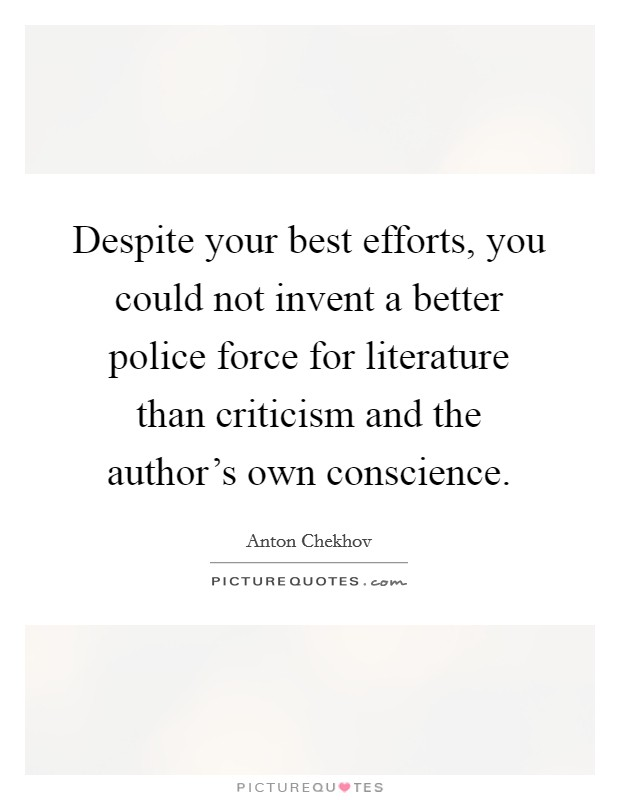Despite your best efforts, you could not invent a better police force for literature than criticism and the author's own conscience Picture Quote #1