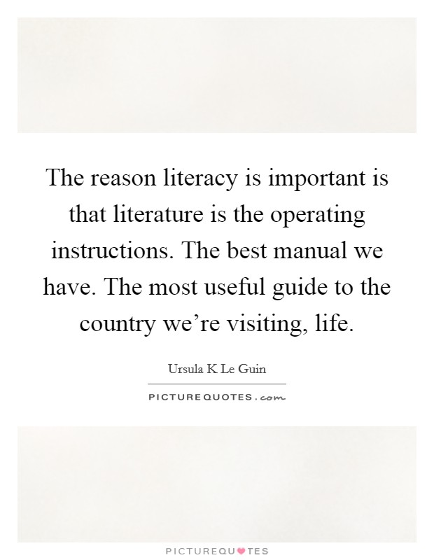 The reason literacy is important is that literature is the operating instructions. The best manual we have. The most useful guide to the country we're visiting, life Picture Quote #1