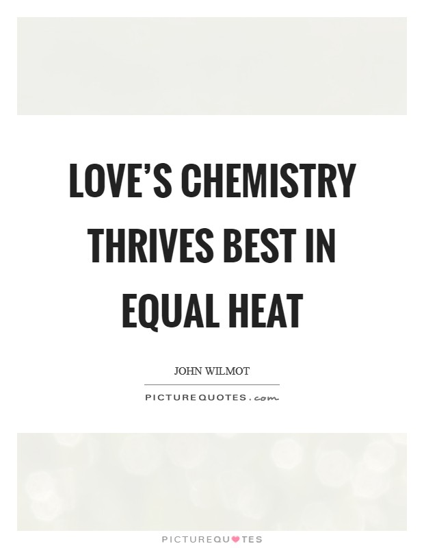 Love's chemistry thrives best in equal heat Picture Quote #1