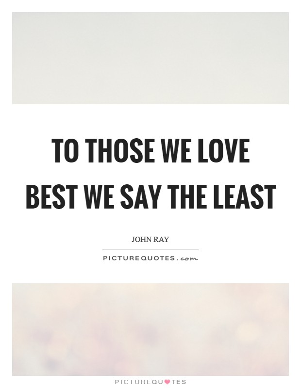 To those we love best we say the least Picture Quote #1