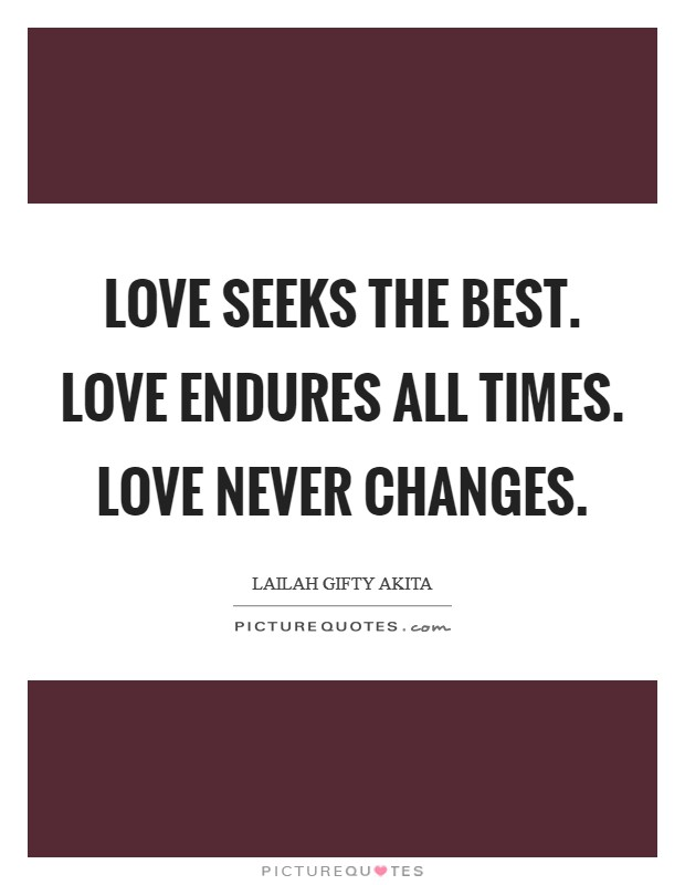 Love seeks the best. Love endures all times. Love never changes Picture Quote #1