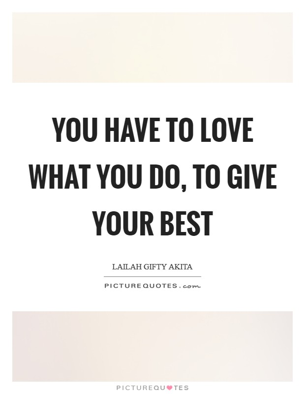 You have to love what you do, to give your best Picture Quote #1