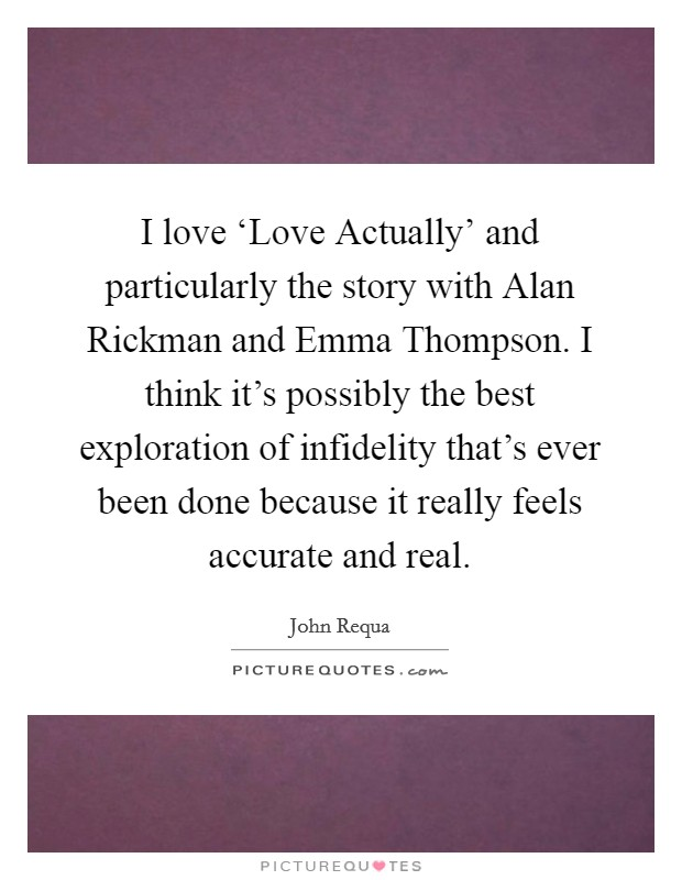 I love 'Love Actually' and particularly the story with Alan Rickman and Emma Thompson. I think it's possibly the best exploration of infidelity that's ever been done because it really feels accurate and real Picture Quote #1